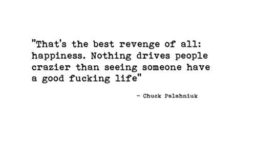 """That;s the best revenge of all: happiness. Nothing drives people crazier than seeing someone have a good fucking life."" - Chuck Palahniuk #quotes"