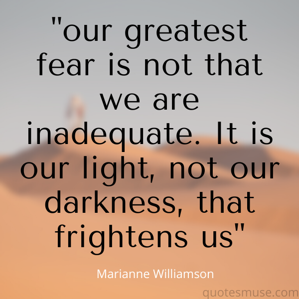our greatest fear is not that we are inadequate. It is our light, not our darkness, that frightens us