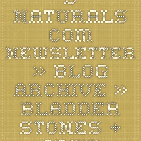 B-Naturals.Com Newsletter » Blog Archive » Bladder Stones + Crystals