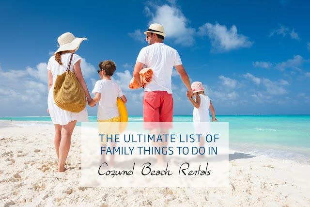 The Ultimate List Of Family Things To Do In Cozumel Beach Rentals
