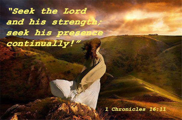 "1 Chronicles 16:11 - ""Seek the Lord and his strength; seek his presence continually!"""