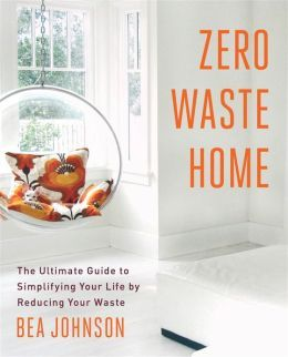 Zero Waste Home The Ultimate Guide To Simplifying Your Life By Reducing Your Waste By Bea Johnson I Can T Zero Waste Waste Free Living Zero Waste Lifestyle