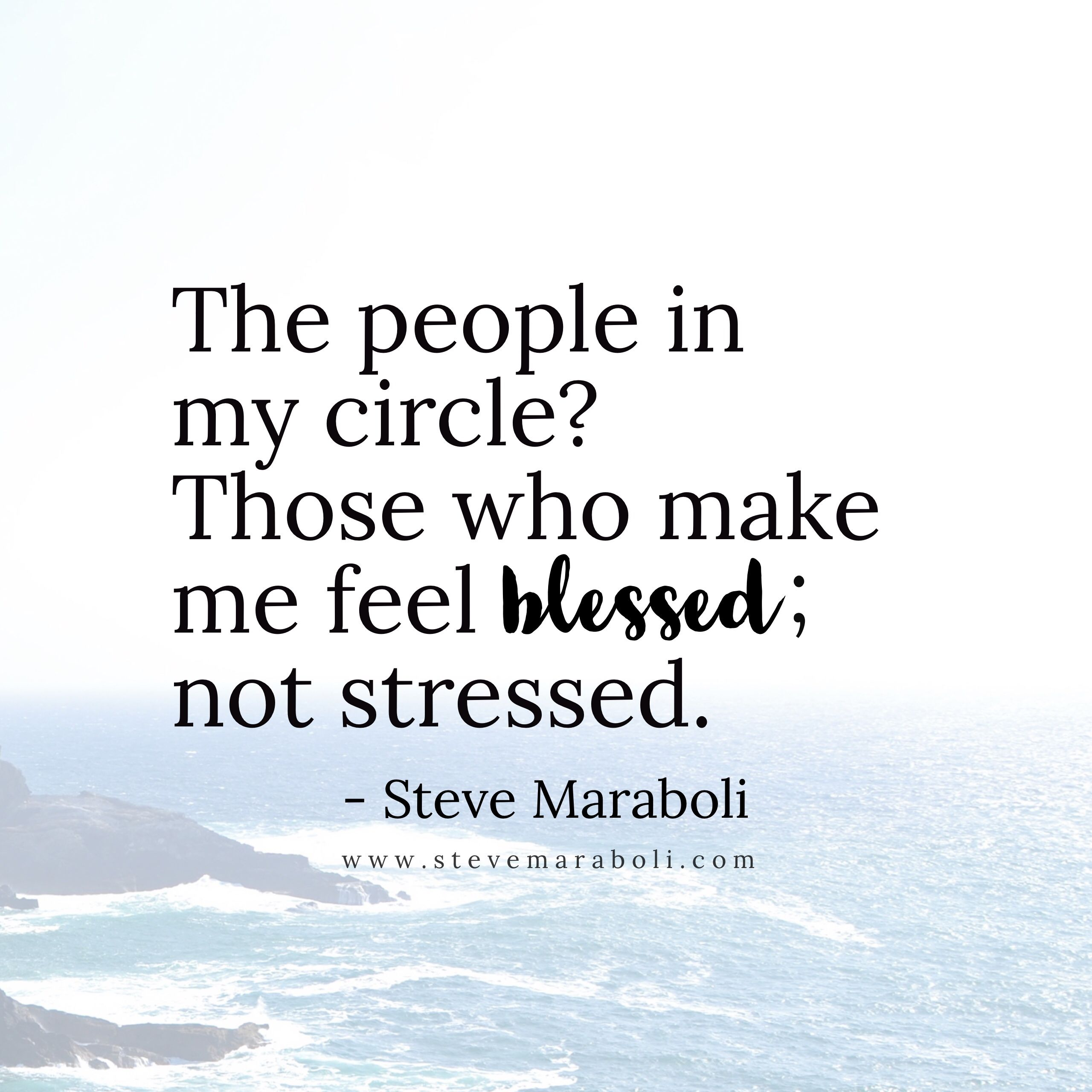 The People In My Circle Those Who Make Me Feel Blessed Not Stressed Steve Maraboli Circle Quotes Quotes About Love And Relationships Stress Quotes