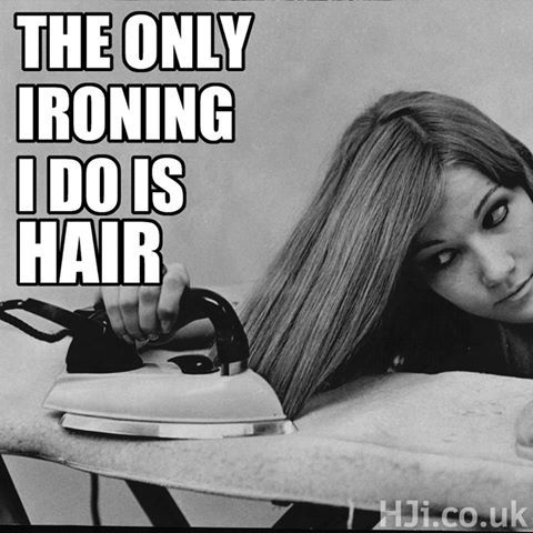 The only ironing I do is hair