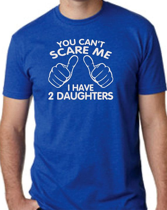 You Cant Scare Me I Have Two Daughters Fathers Day Gift Dad To Be Gifts For Christmas T Shirt Mens Kids Funny Daddy On Etsy 1565