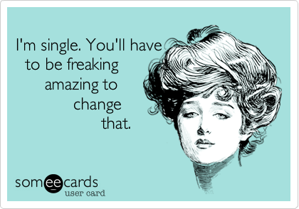 I'm single. You'll have to be freaking amazing to change that.