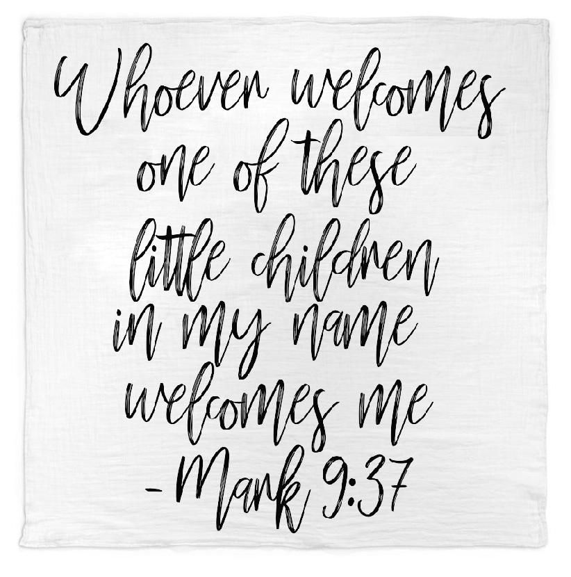Organic Cotton Muslin Swaddle Blanket + Wall Art - Whoever welcomes one of these little children in my name welcomes me; and whoever welcomes me does not welcome me but the one who sent me. - Mark 9:37