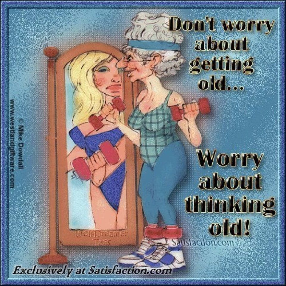"""""""Don't worry about getting old. worry about thinking"""