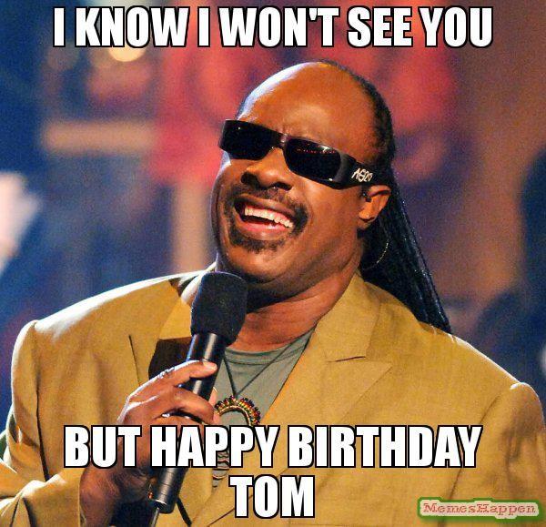 I know i won't see you But Happy Birthday TOM meme ...