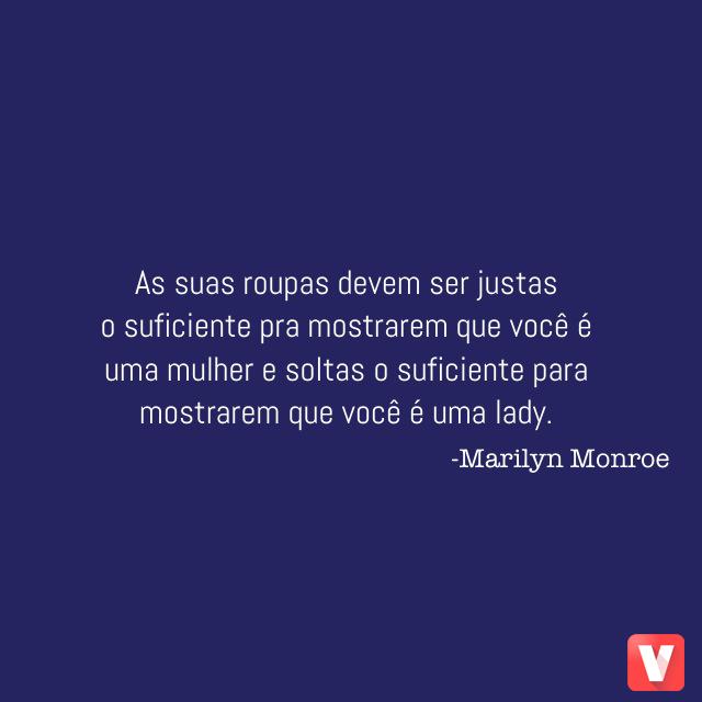 As suas roupas devem ser justas o suficiente pra mostrarem que você é uma mulher e soltas o suficiente para mostrarem que você é um a lady. -Marilyn Monroe