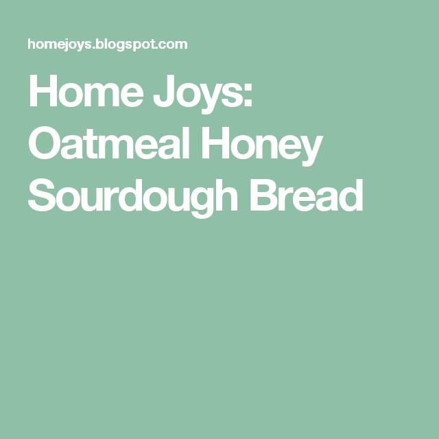 Home Joys: Oatmeal Honey Sourdough Bread