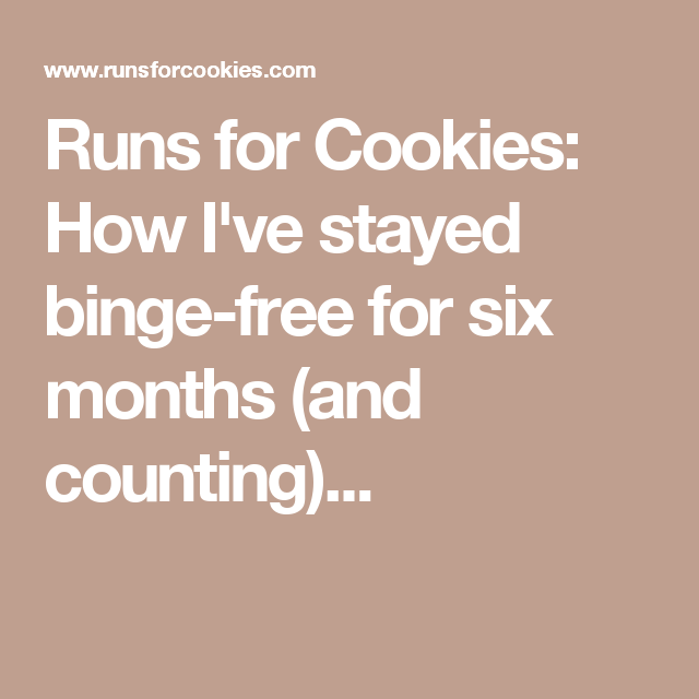 Runs for Cookies: How I've stayed binge-free for six months (and counting)...