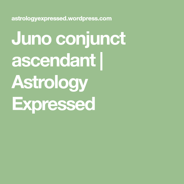 Juno conjunct ascendant | Astrology Expressed | pauls astrology