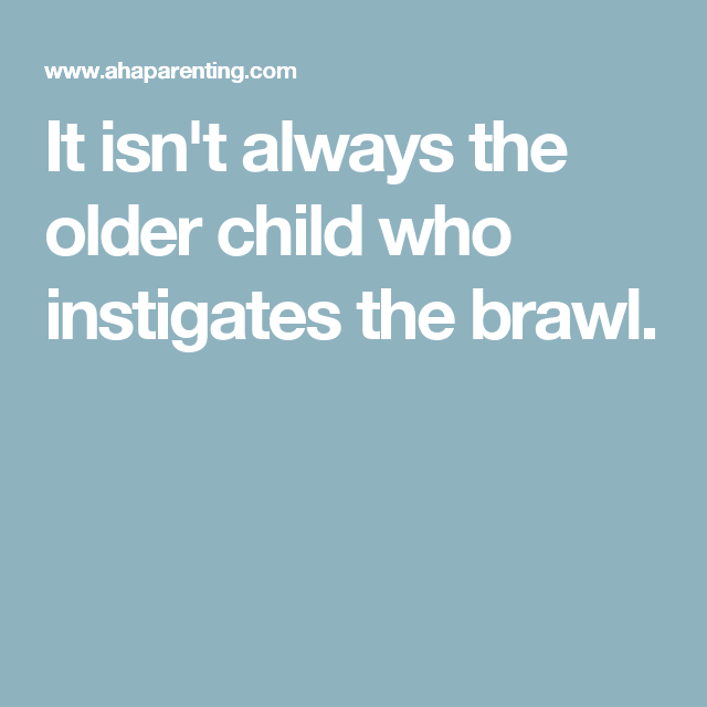 It isn't always the older child who instigates the brawl.