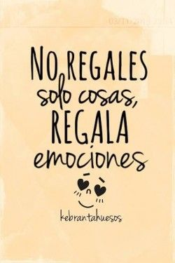 No Regales Solo Cosas Regala Emociones Frases Frases De