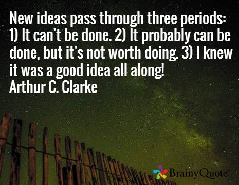 New ideas pass through three periods: 1) It can't be done. 2) It probably can be done, but it's not worth doing. 3) I knew it was a good idea all along! Arthur C. Clarke