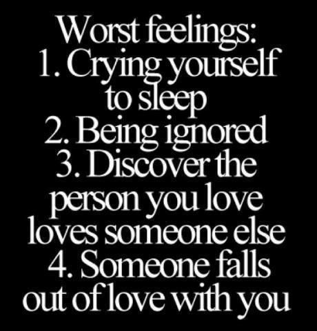 Worst Feelings: 1. Crying yourself to sleep 2. Being ignored 3. Discover the person you love loves someone else 4. Someone falls out of love with you