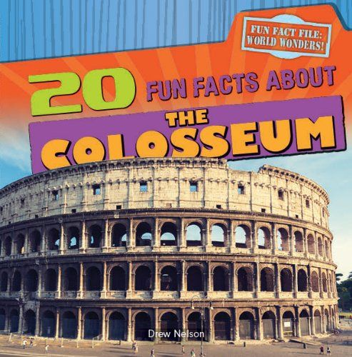 20 Fun Facts about the Colosseum (Fun Fact File: World Wonders!) by Drew Nelson