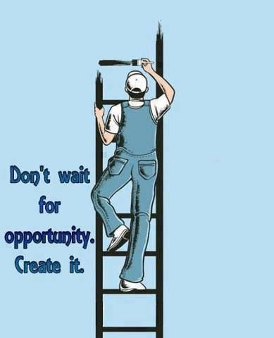 Don't wait for opportunity. Create it!