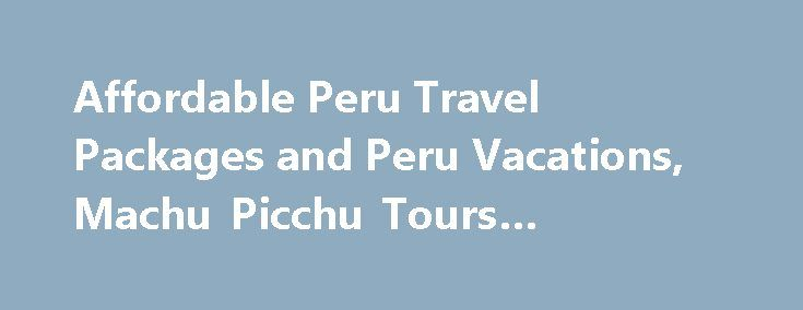 Affordable Peru Travel Packages And Peru Vacations Machu Picchu - Peru travel packages