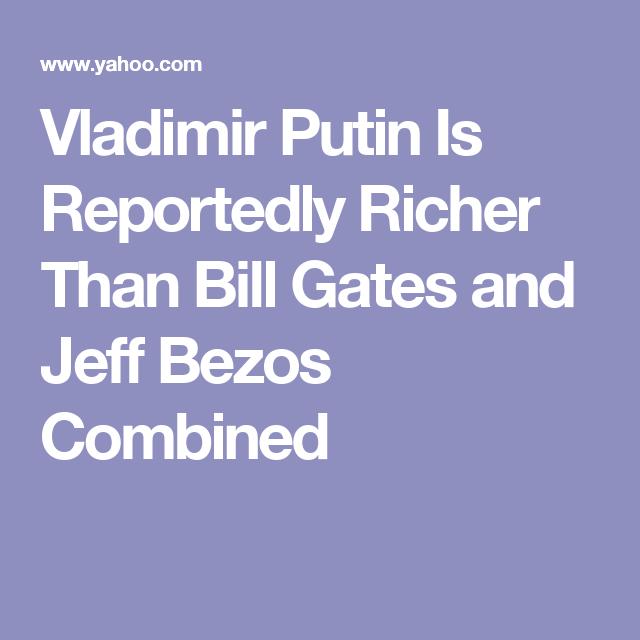 Vladimir Putin Is Reportedly Richer Than Bill Gates And Jeff Bezos Combined Vladimir Putin Putin Jeff Bezos