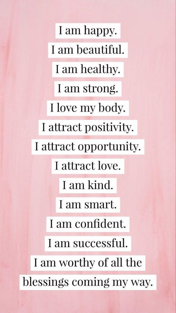 Eu sou feliz. Eu sou linda(o). Eu sou saudavel. Eu sou forte. Eu amo meu corpo. Eu atraio positividade.  Eu atraio oportunidades. Eu atraio amor. Eu sou gentil. Eu sou inteligente. Eu sou confiável. Eu sou bem sucedida. Eu sou digna de todas as bênçãos que vem pra mim.