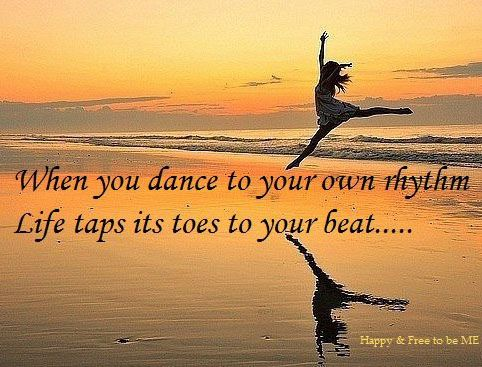 When You Dance To Your Own Rhythm, Life Taps Its Toes To Your Beat. Gallery