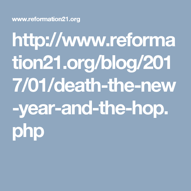 http://www.reformation21.org/blog/2017/01/death-the-new-year-and-the-hop.php