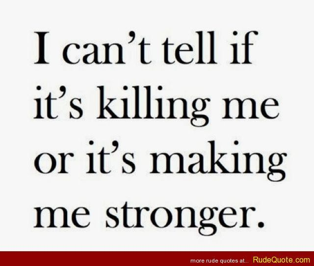 I can't tell if it's killing me or it's making me stronger. - http://www.rudequote.com/i-cant-tell-if-its-killing-me-or-its-making-me-stronger/