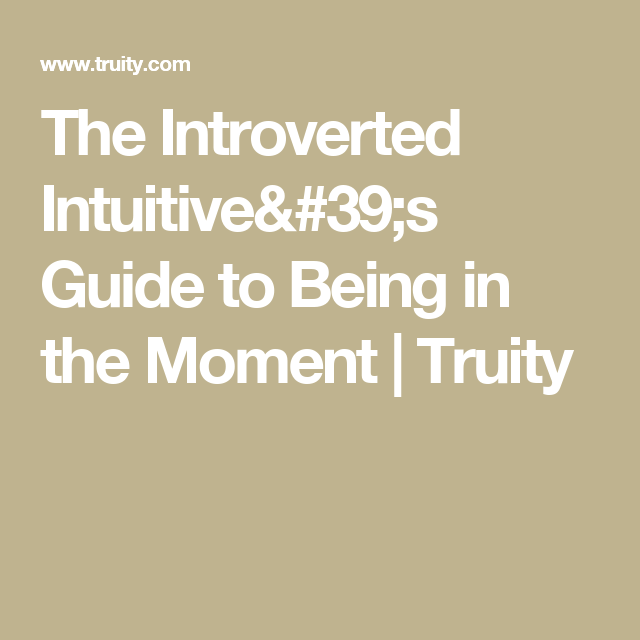 The Introverted Intuitive's Guide to Being in the Moment | Truity