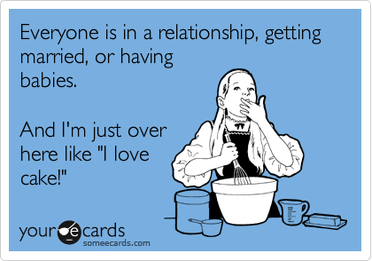 Everyone Is In A Relationship Getting Married Or Having Babies And I M Just Over Here Like I Love Cake Funny Quotes Funny Haha Funny