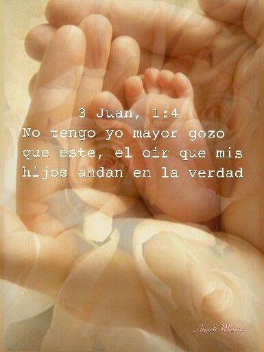 3  Juan, 1:4 - No tengo yo mayor gozo que éste, el oír que mis hijos andan en la verdad.