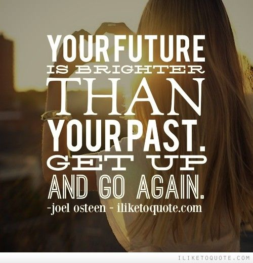Your Future Is Brighter Than Your Past Get Up And Go Again