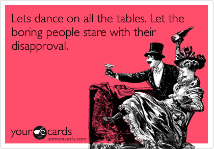 Let's dance on all the tables :)