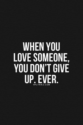 When you love someone, you don't give up. Ever.