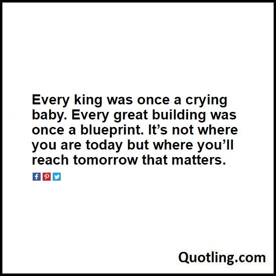 Every king was once a crying baby Every great building was once a - new no blueprint meaning