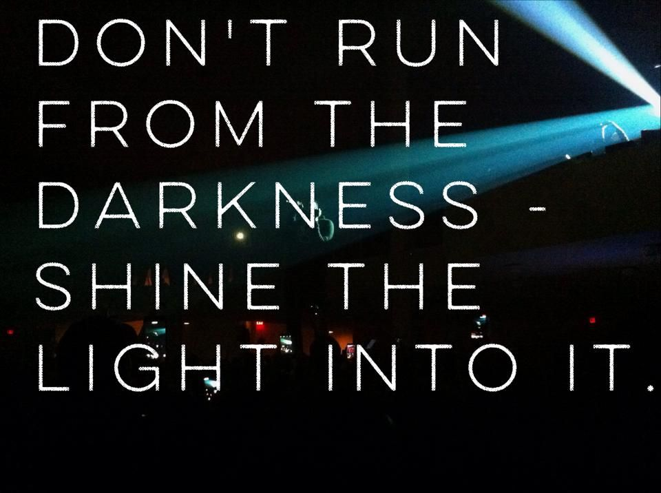 Don't run from the darkness - Shine the light into it! #quotes