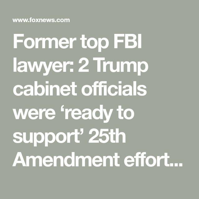 Former Top Fbi Lawyer 2 Trump Cabinet Officials Were Ready To Support 25th Amendment Effort Trump Cabinet Fbi Supportive