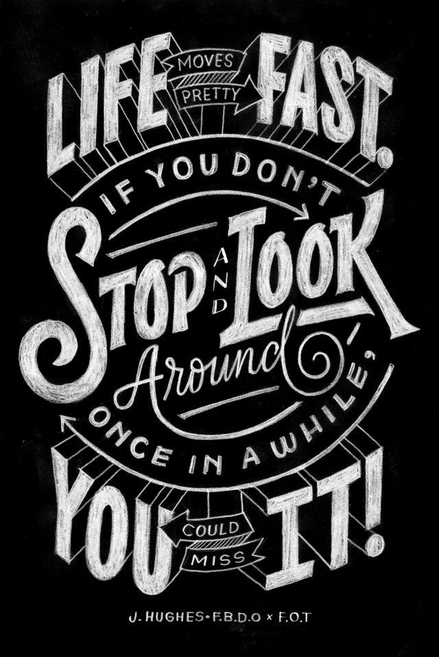 Life moves pretty fast. Stop and look around once in a while, you could miss it! Via http://feelingandloving.tumblr.com/