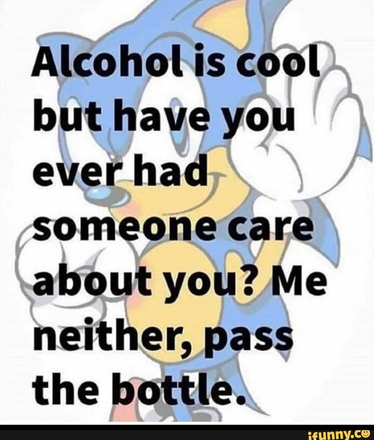 Alcohol Is Cool But Have You Everhad Someone Care About You Me Neither Pass The Bottle Ifunny Mood Pics Stupid Memes Edgy Memes