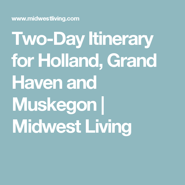 Two-Day Itinerary For Holland, Grand Haven And Muskegon