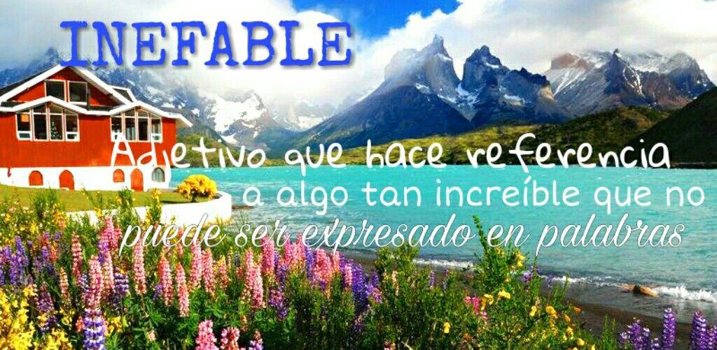 Me gusta esta palabra, ya que me recuerda a algunos viajes que he hecho, en los cuales sus paisajes como el significado de  INEFABLE indica,no podría expresar con palabras. http://www.paisajesbonitos.org/paisajes-de-chile-imagenes-hermosas-fotos-playas-desierto-wallpaper/