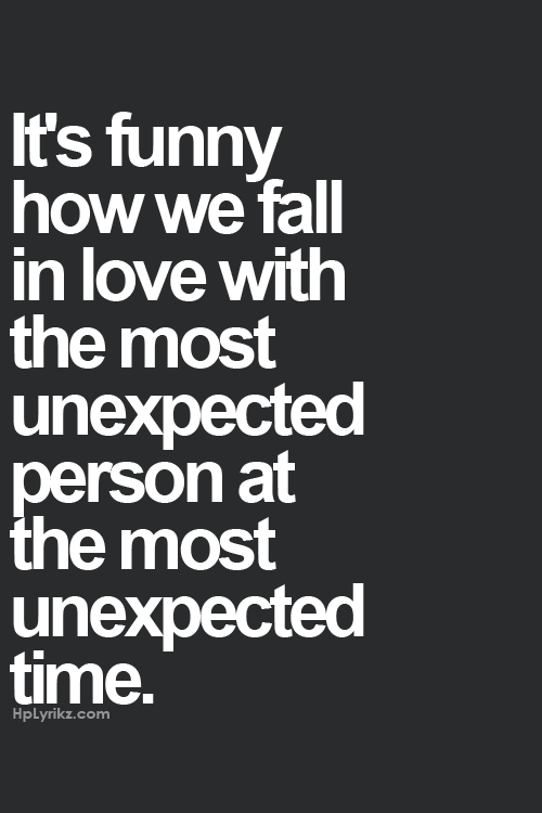 It's funny how we fall in love with the most unexpected person at the most unexpected time... I did.. <3