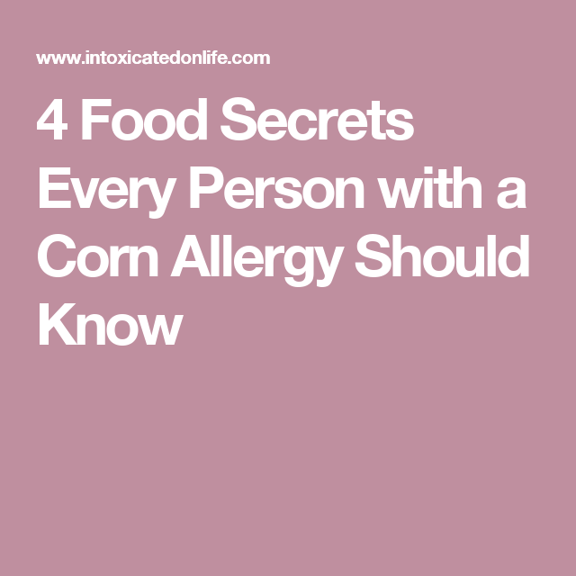 4 Food Secrets Every Person with a Corn Allergy Should ...