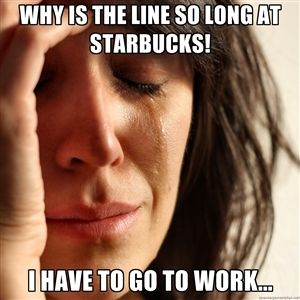 Why is the line so long at Starbucks!  I have to go to work...   First World Problems woman 2.0