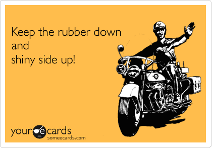Keep The Rubber Down And Shiny Side Up Motorcycle Quotes Ecards Funny Braap