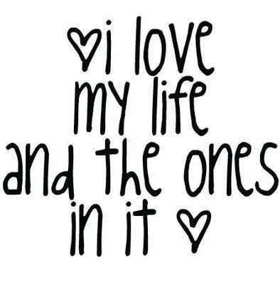 I Love My Life And The Ones In It 3 Quotes Love Quotes Quotes