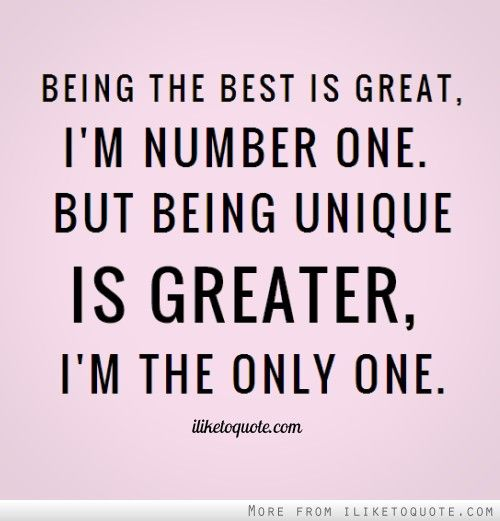 Being the best is great, I\'m number one. But being unique is ...