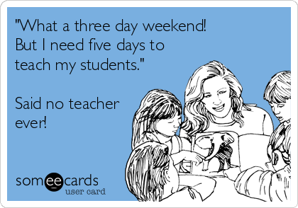 What A Three Day Weekend But I Need Five Days To Teach My Students Said No Teacher Ever Teacher Memes Funny Teacher Humor Teacher Memes