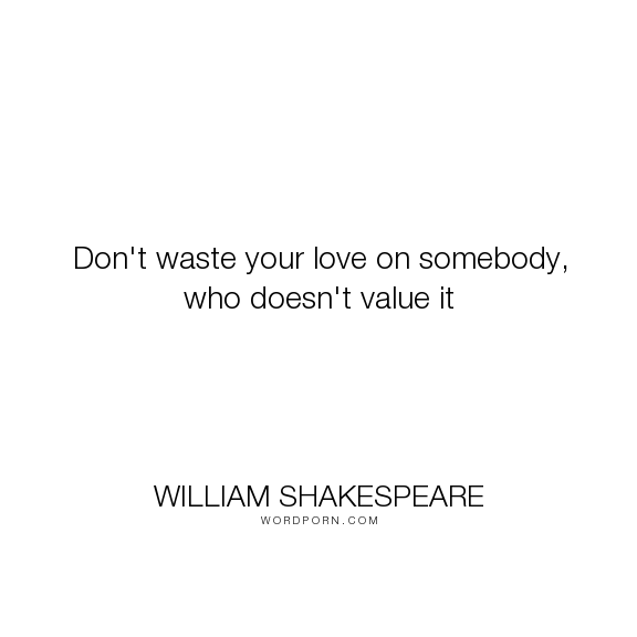 William Shakespeare Dont Waste Your Love On Somebody Who Doesn